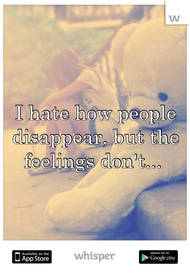 I hate how people disappear, but the feelings don't...