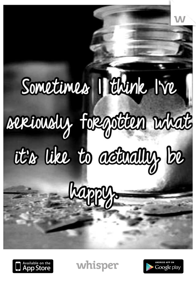 Sometimes I think I've seriously forgotten what it's like to actually be happy.
