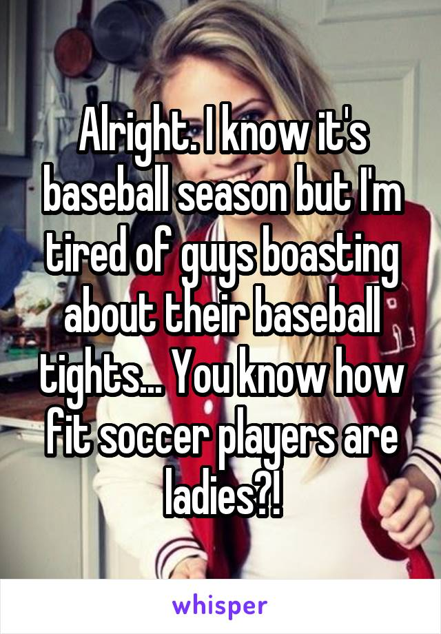 Alright. I know it's baseball season but I'm tired of guys boasting about their baseball tights... You know how fit soccer players are ladies?!