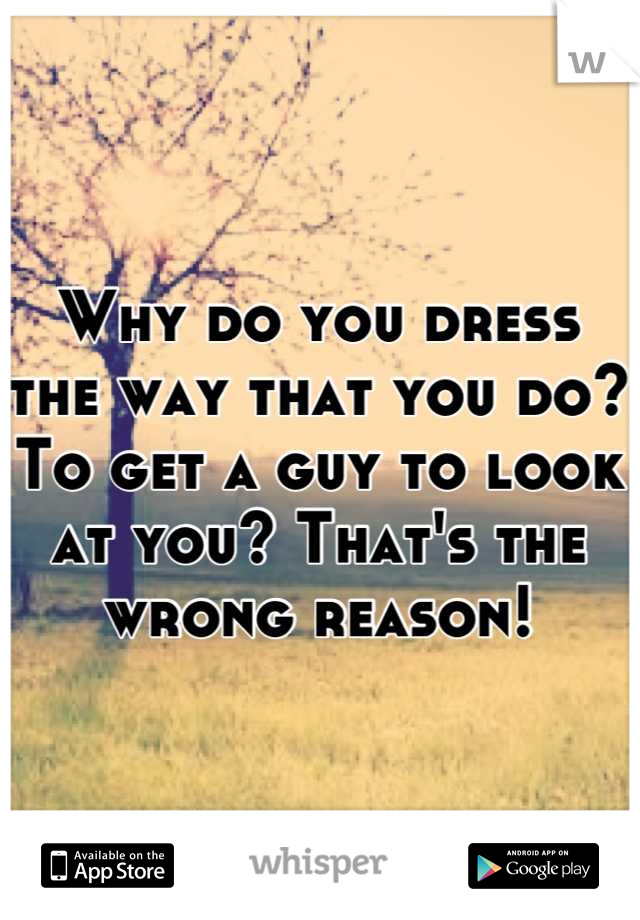 Why do you dress the way that you do?  To get a guy to look at you? That's the wrong reason!