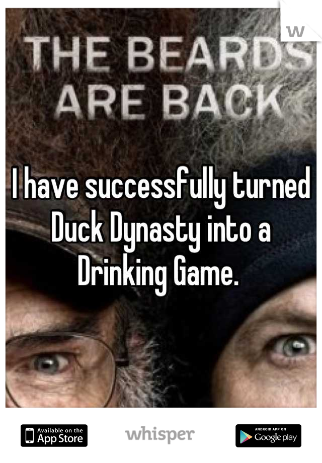 I have successfully turned Duck Dynasty into a Drinking Game.