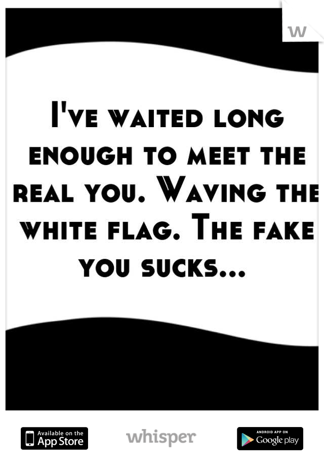 I've waited long enough to meet the real you. Waving the white flag. The fake you sucks...