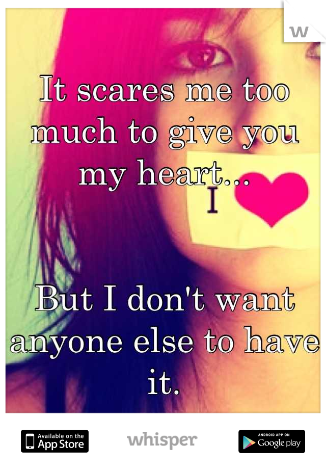 It scares me too much to give you my heart...   But I don't want anyone else to have it.