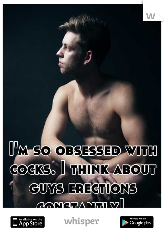 I'm so obsessed with cocks. I think about guys erections constantly!