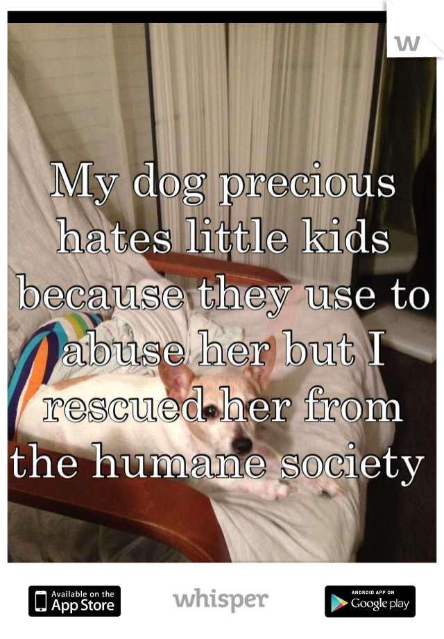 My dog precious hates little kids because they use to abuse her but I rescued her from the humane society