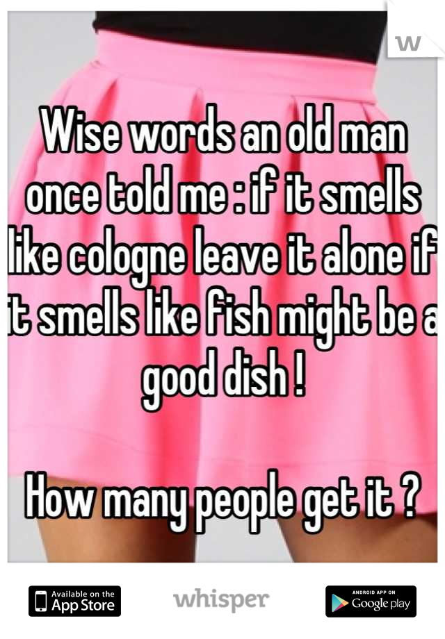 Wise words an old man once told me : if it smells like cologne leave it alone if it smells like fish might be a good dish !    How many people get it ?
