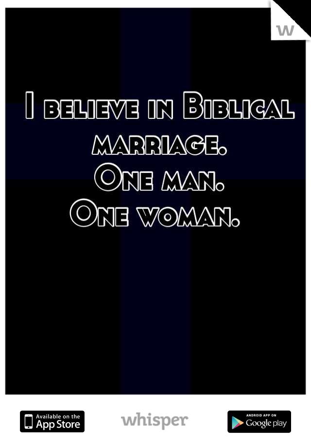 I believe in Biblical marriage.  One man.  One woman.
