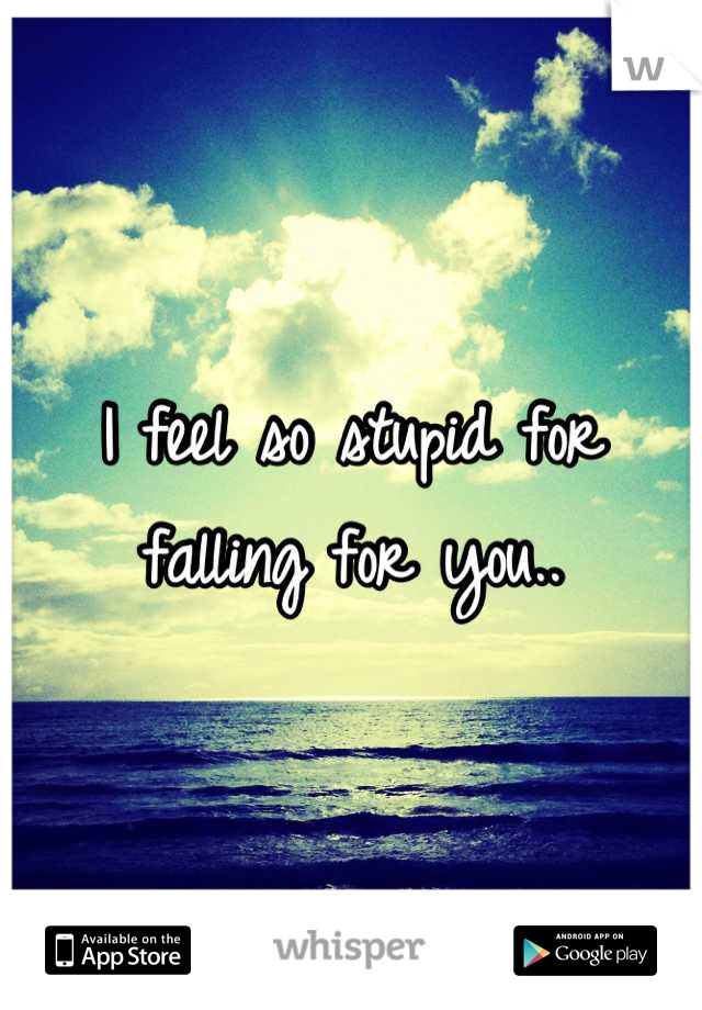 I feel so stupid for falling for you..