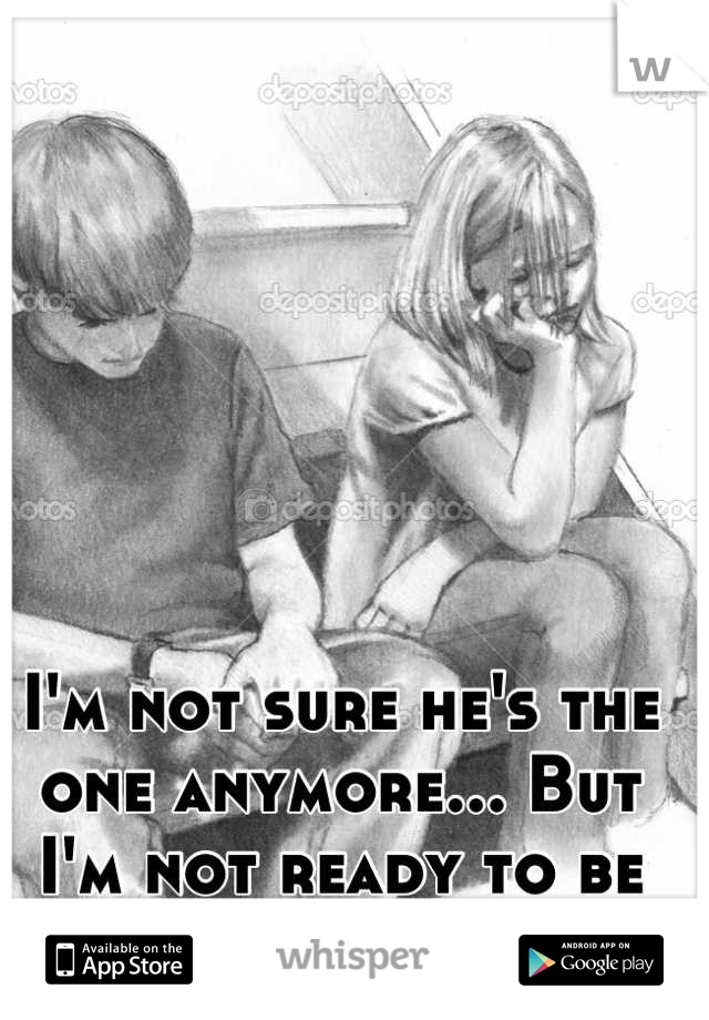 I'm not sure he's the one anymore... But I'm not ready to be alone
