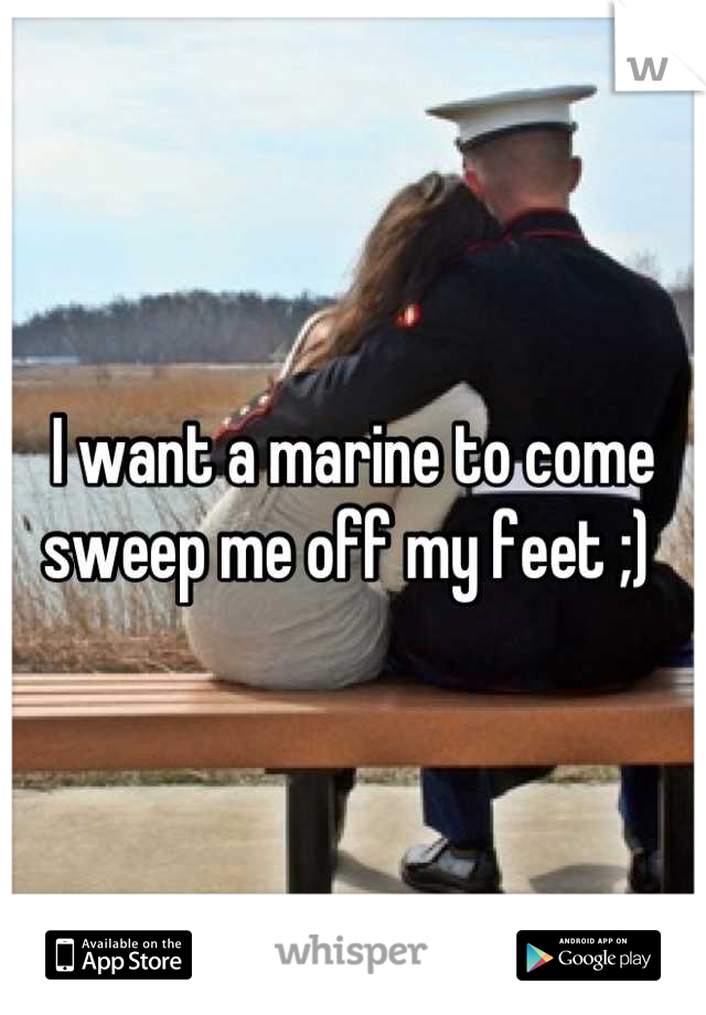 I want a marine to come sweep me off my feet ;)
