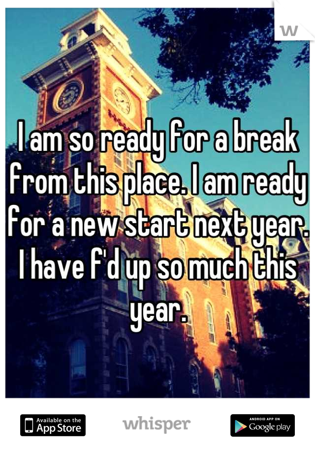 I am so ready for a break from this place. I am ready for a new start next year. I have f'd up so much this year.