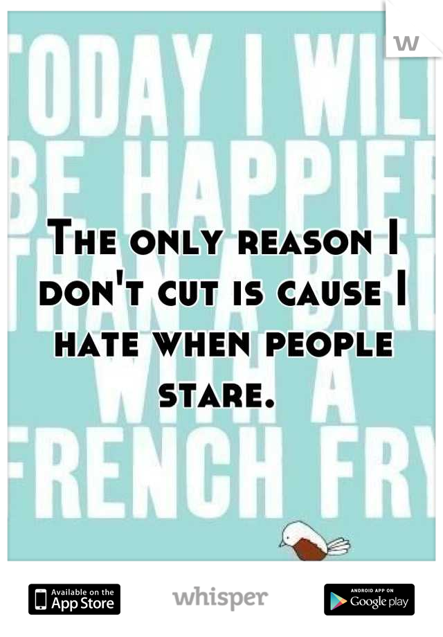 The only reason I don't cut is cause I hate when people stare.