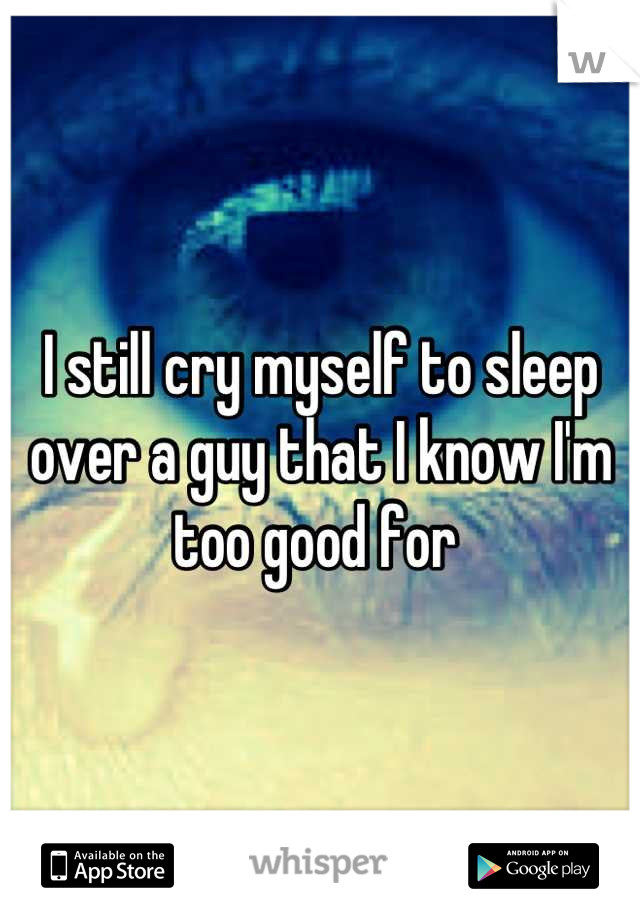 I still cry myself to sleep over a guy that I know I'm too good for