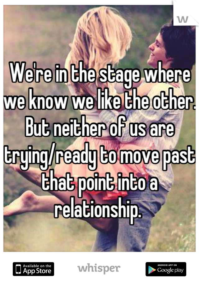 We're in the stage where we know we like the other. But neither of us are trying/ready to move past that point into a relationship.
