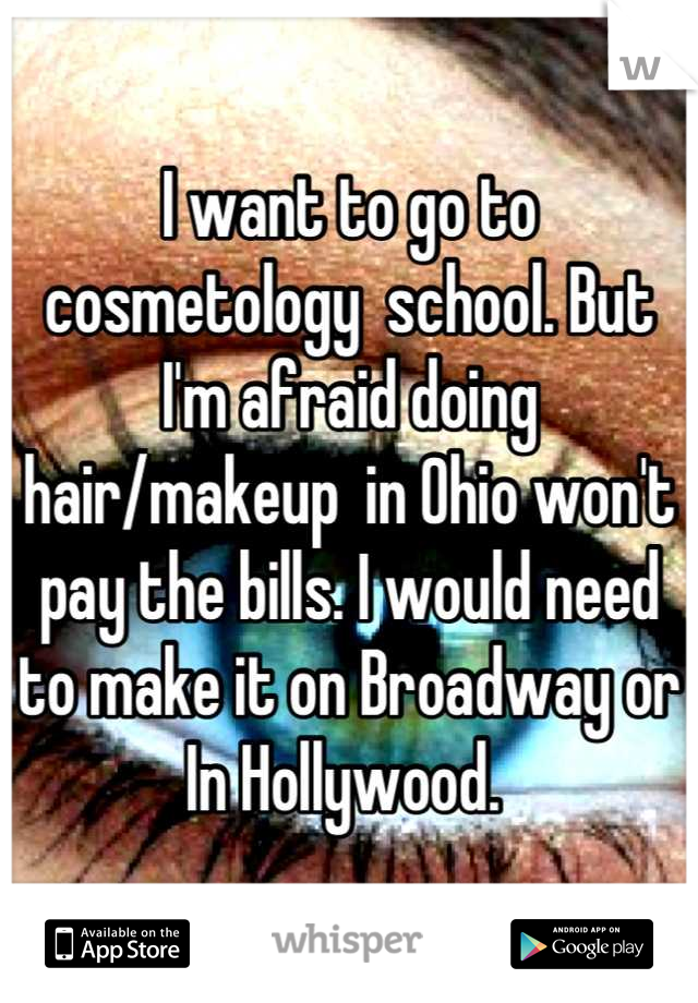 I want to go to cosmetology  school. But I'm afraid doing hair/makeup  in Ohio won't pay the bills. I would need to make it on Broadway or In Hollywood.