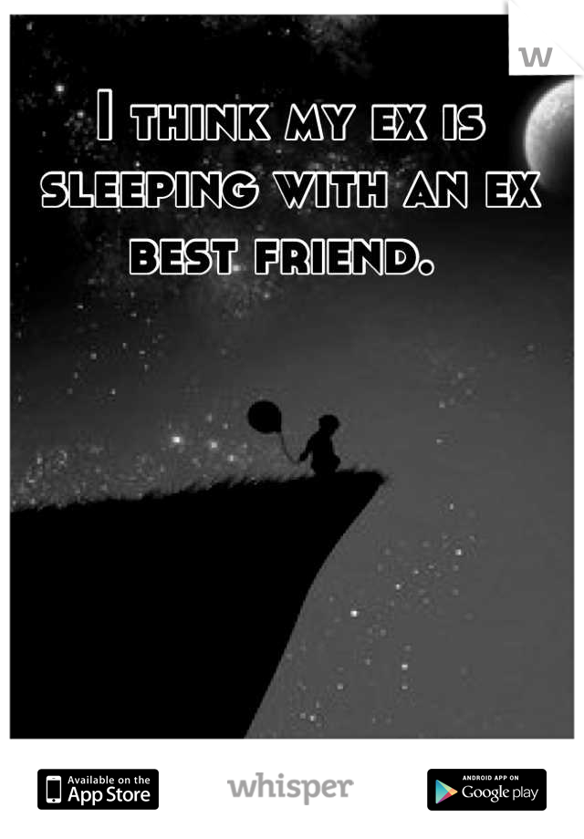 I think my ex is sleeping with an ex best friend.
