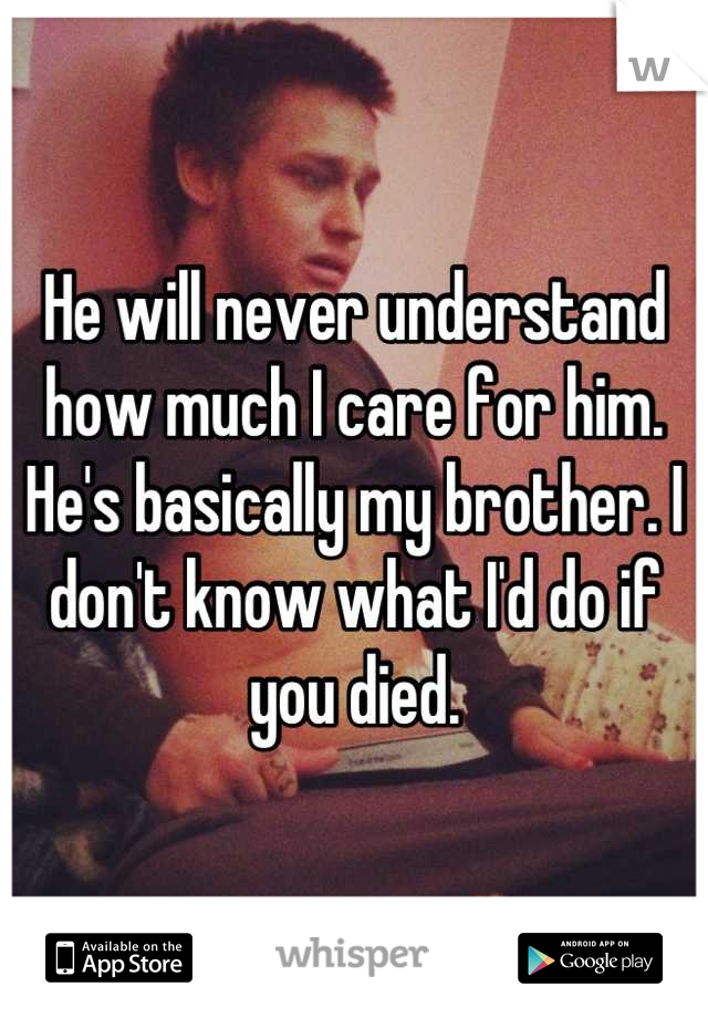 He will never understand how much I care for him. He's basically my brother. I don't know what I'd do if you died.
