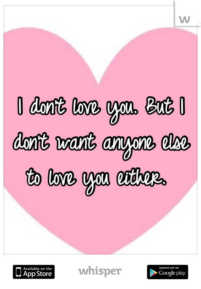 I don't love you. But I don't want anyone else to love you either.