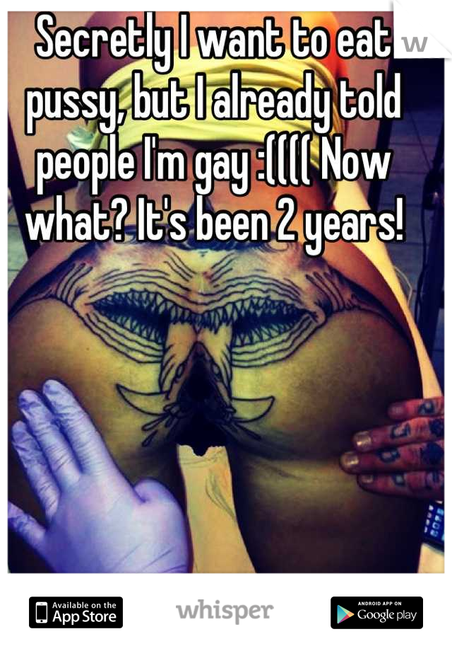 Secretly I want to eat pussy, but I already told people I'm gay :(((( Now what? It's been 2 years!