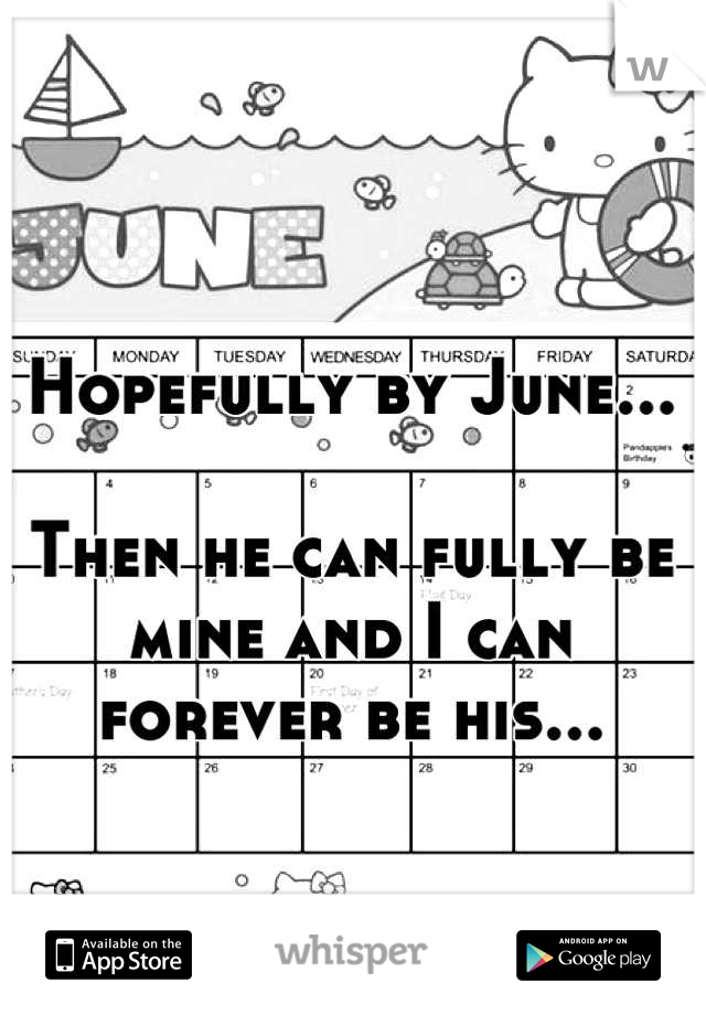 Hopefully by June...  Then he can fully be mine and I can forever be his...