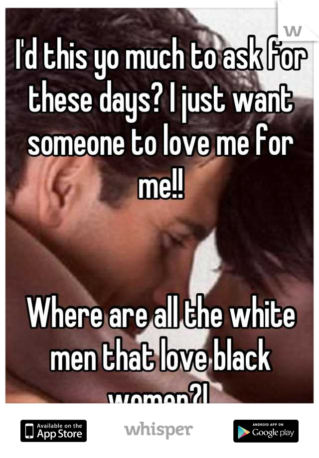 I'd this yo much to ask for these days? I just want someone to love me for me!!    Where are all the white men that love black women?!