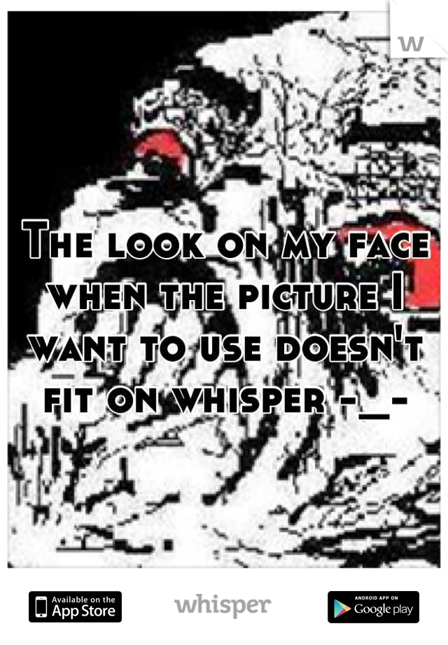 The look on my face when the picture I want to use doesn't fit on whisper -_-