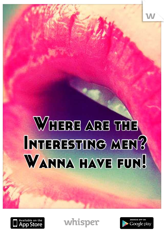 Where are the Interesting men? Wanna have fun!