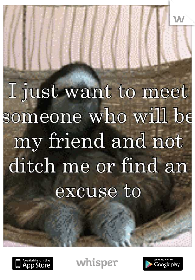 I just want to meet someone who will be my friend and not ditch me or find an excuse to