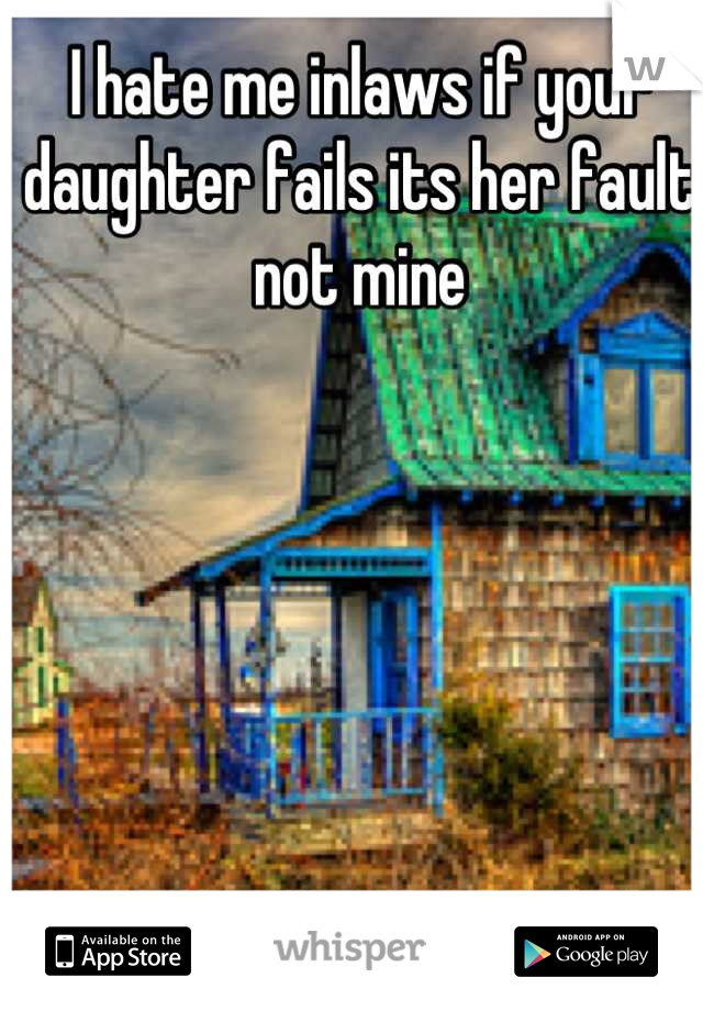 I hate me inlaws if your daughter fails its her fault not mine