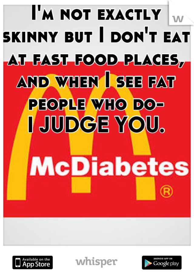 I'm not exactly skinny but I don't eat at fast food places, and when I see fat people who do-   I JUDGE YOU.