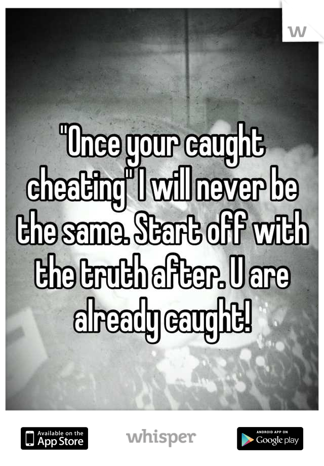 """Once your caught cheating"" I will never be the same. Start off with the truth after. U are already caught!"