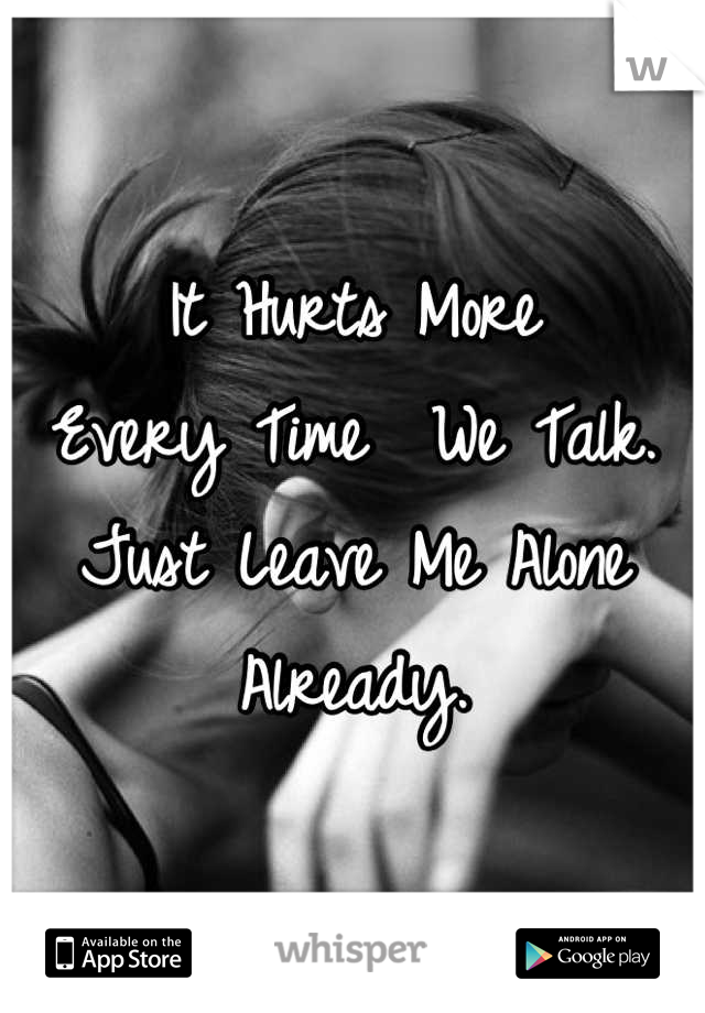 It Hurts More  Every Time  We Talk. Just Leave Me Alone Already.