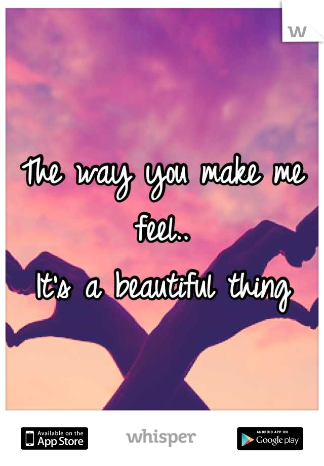 The way you make me feel.. It's a beautiful thing