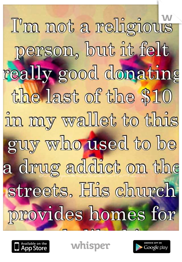 I'm not a religious person, but it felt really good donating the last of the $10 in my wallet to this guy who used to be a drug addict on the streets. His church provides homes for people like him.