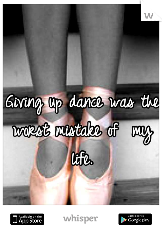 Giving up dance was the worst mistake of  my life.