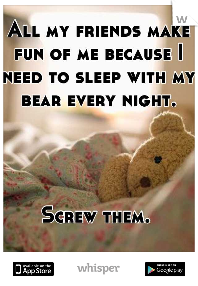 All my friends make fun of me because I need to sleep with my bear every night.      Screw them.