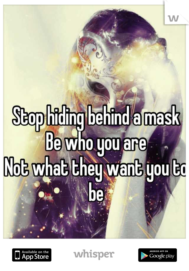 Stop hiding behind a mask Be who you are Not what they want you to be