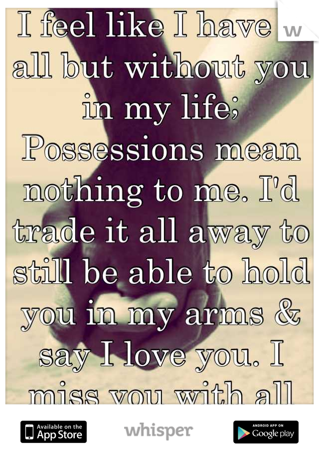 I feel like I have it all but without you in my life; Possessions mean nothing to me. I'd trade it all away to still be able to hold you in my arms & say I love you. I miss you with all my heart.