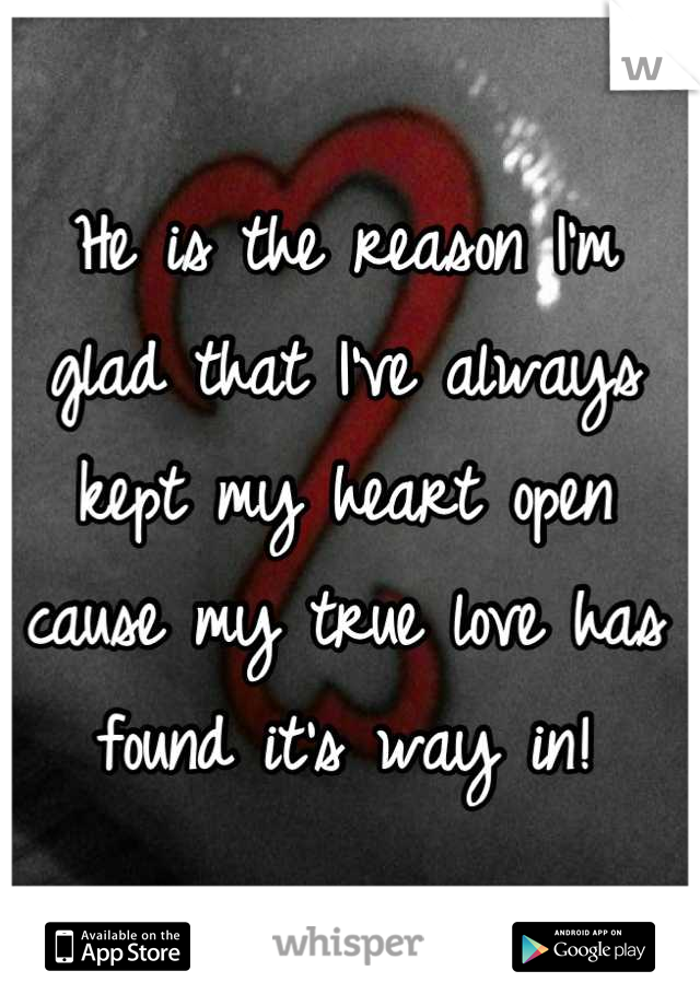 He is the reason I'm glad that I've always kept my heart open cause my true love has found it's way in!