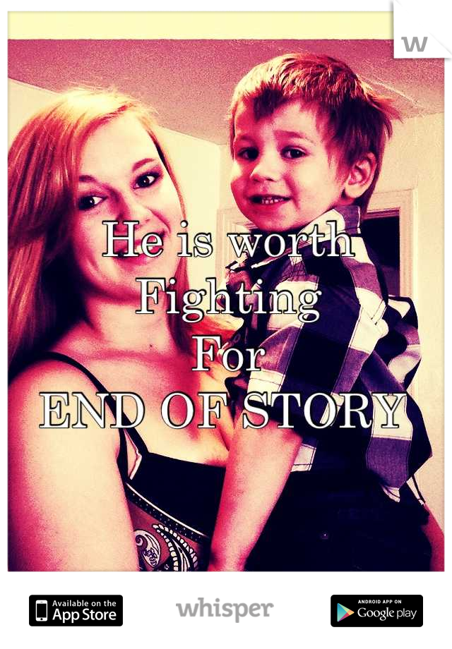 He is worth  Fighting For END OF STORY