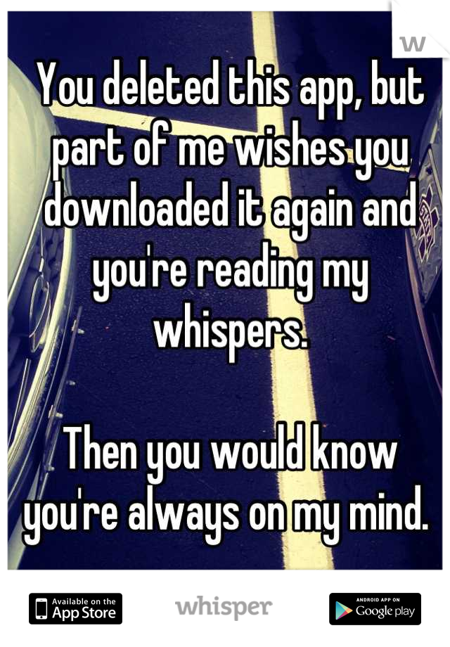 You deleted this app, but part of me wishes you downloaded it again and you're reading my whispers.   Then you would know you're always on my mind.