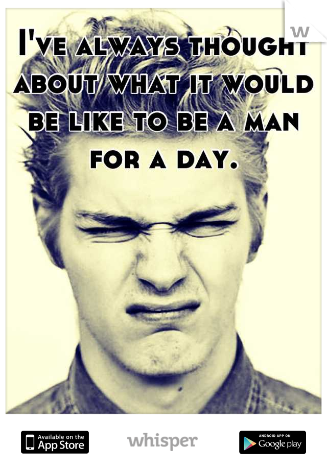 I've always thought about what it would be like to be a man for a day.