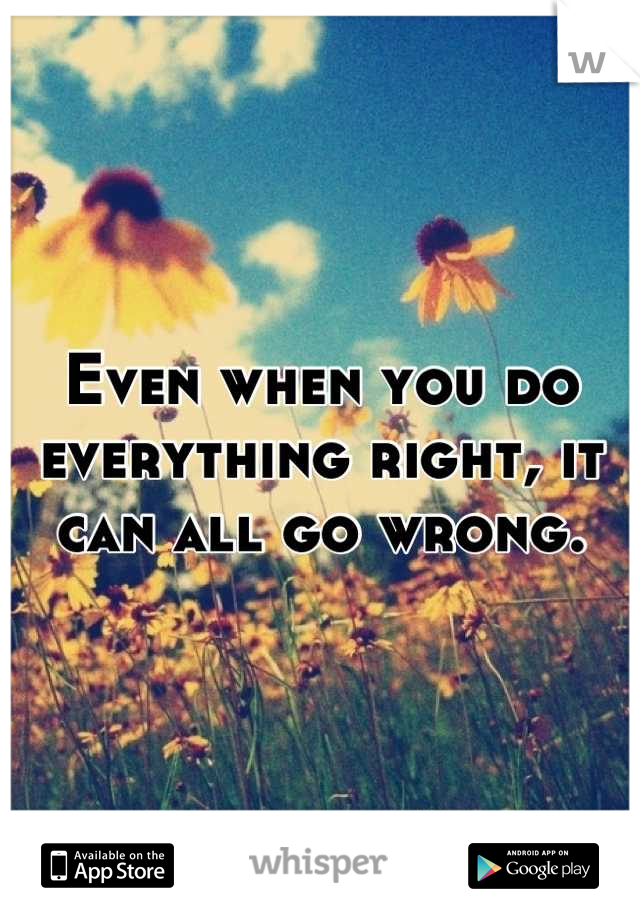 Even when you do everything right, it can all go wrong.