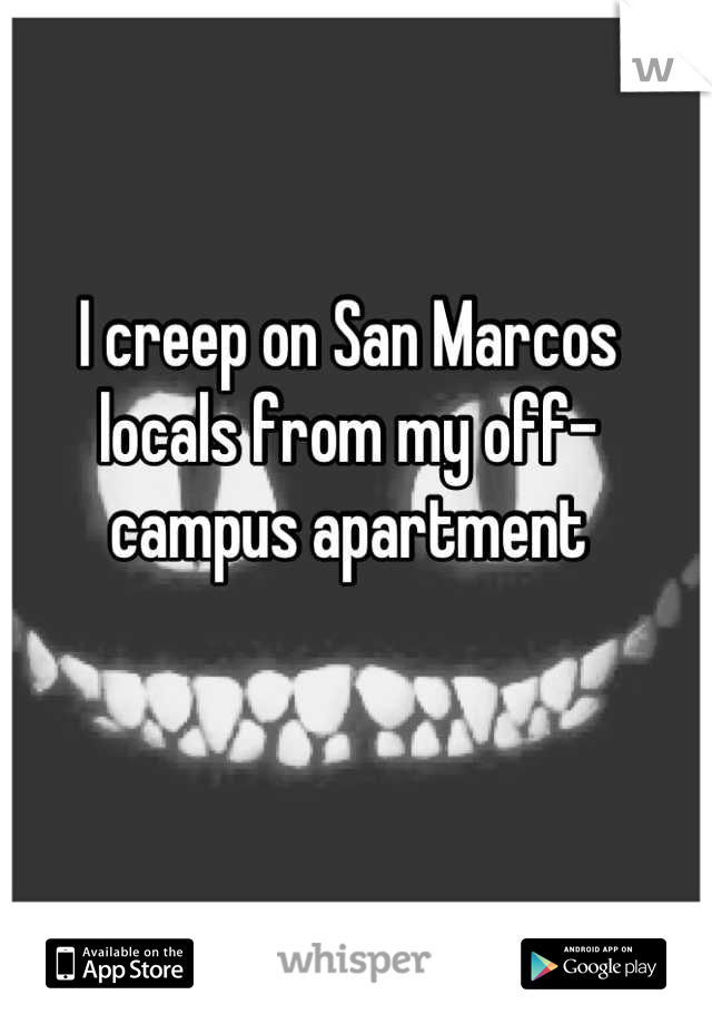I creep on San Marcos locals from my off-campus apartment