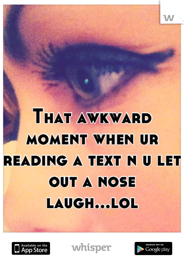 That awkward moment when ur reading a text n u let out a nose laugh...lol
