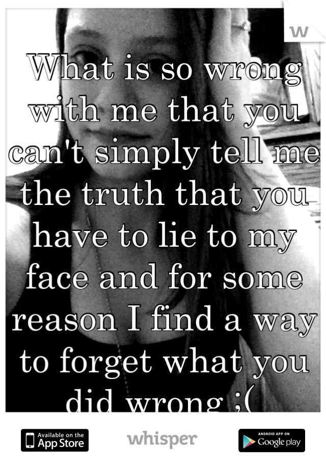 What is so wrong with me that you can't simply tell me the truth that you have to lie to my face and for some reason I find a way to forget what you did wrong ;(