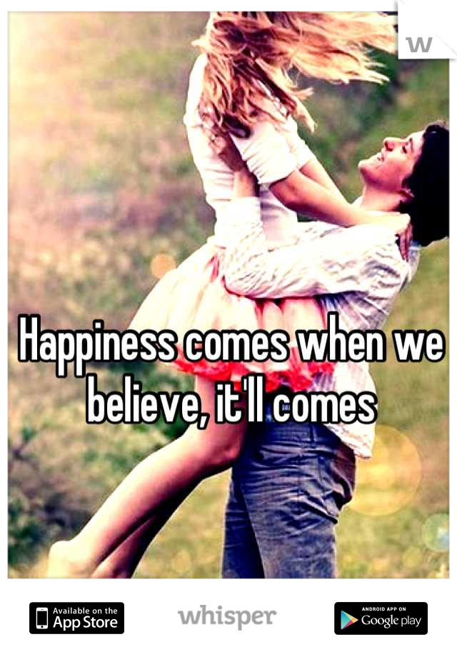 Happiness comes when we believe, it'll comes