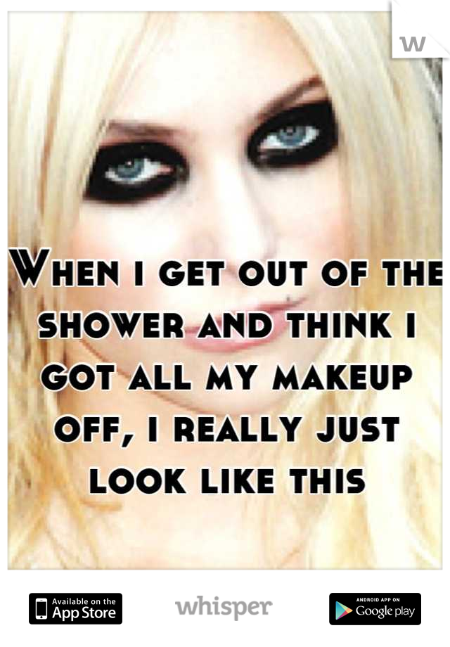 When i get out of the shower and think i got all my makeup off, i really just look like this