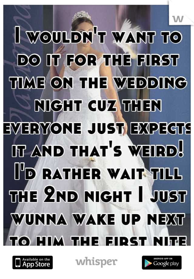 I wouldn't want to do it for the first time on the wedding night cuz then everyone just expects it and that's weird! I'd rather wait till the 2nd night I just wunna wake up next to him the first nite
