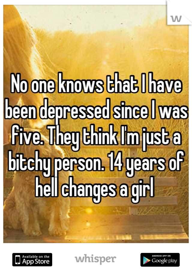 No one knows that I have been depressed since I was five. They think I'm just a bitchy person. 14 years of hell changes a girl